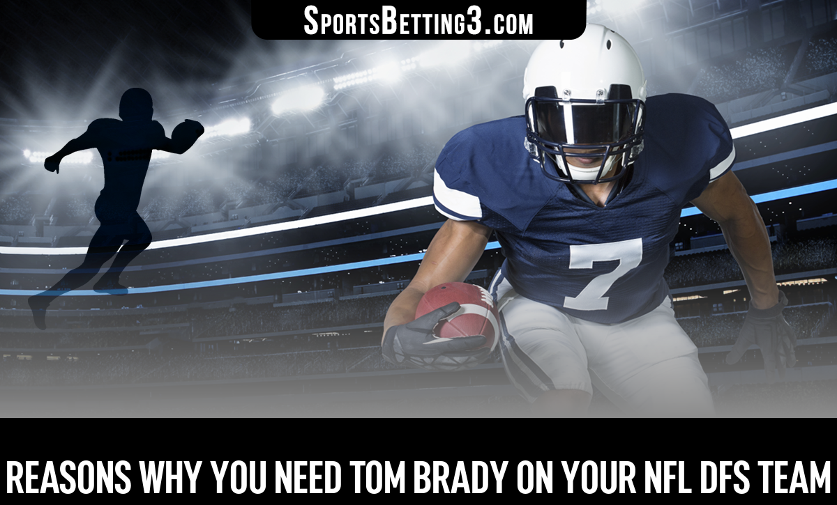Reasons Why You Need Tom Brady On Your NFL DFS Team