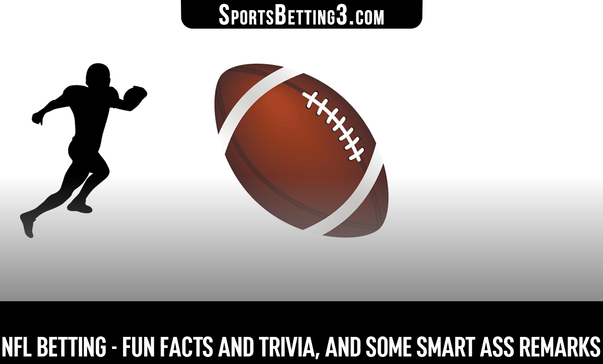 NFL Betting - Fun Facts And Trivia, And Some Smart Ass Remarks